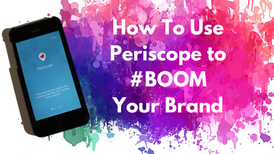 How to Use Periscope to #BOOM Your Brand