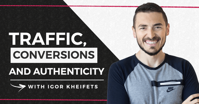 Traffic, Conversions and Authenticity with Igor Kheifets
